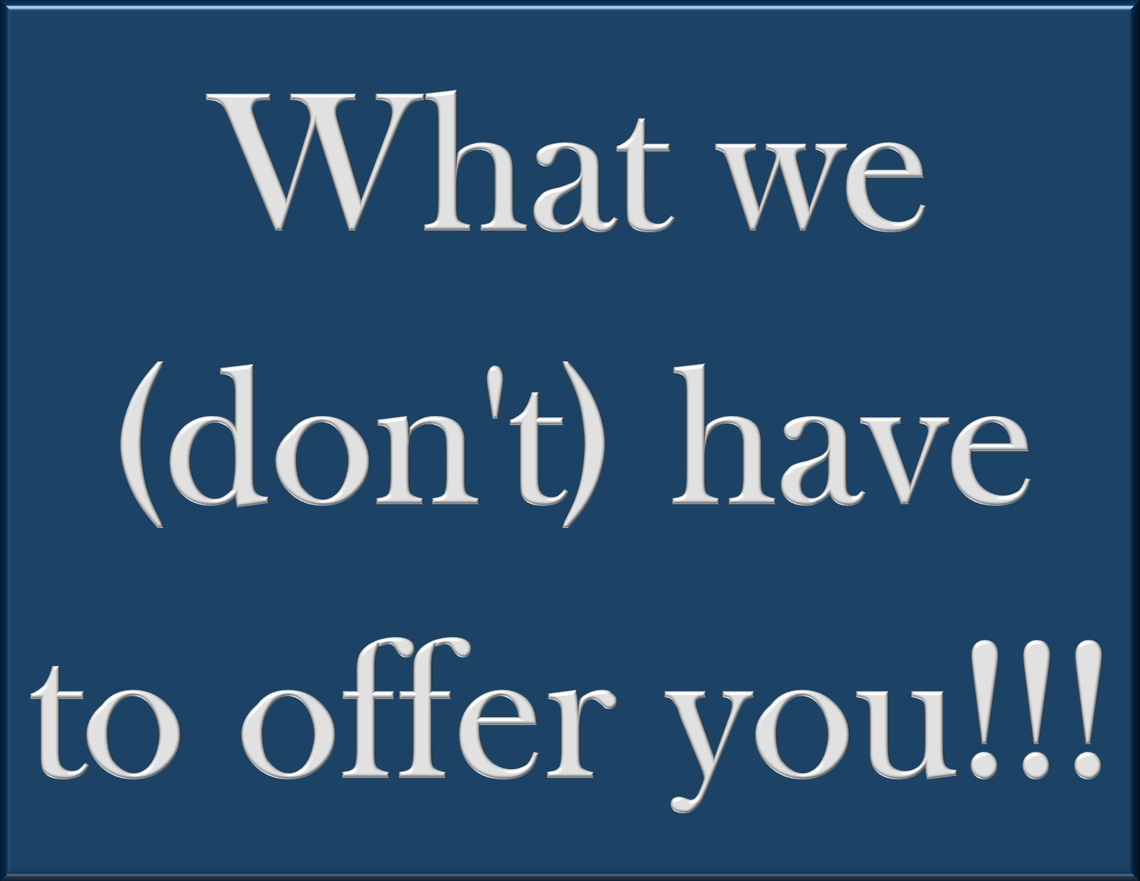 What we (don't) have to offer you!!!
